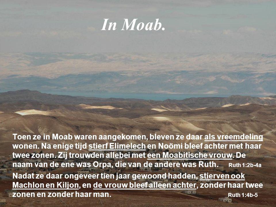 Toen ze in Moab waren aangekomen, bleven ze daar als vreemdeling wonen. Na enige tijd stierf Elimelech en Noömi bleef achter met haar twee zonen. Zij