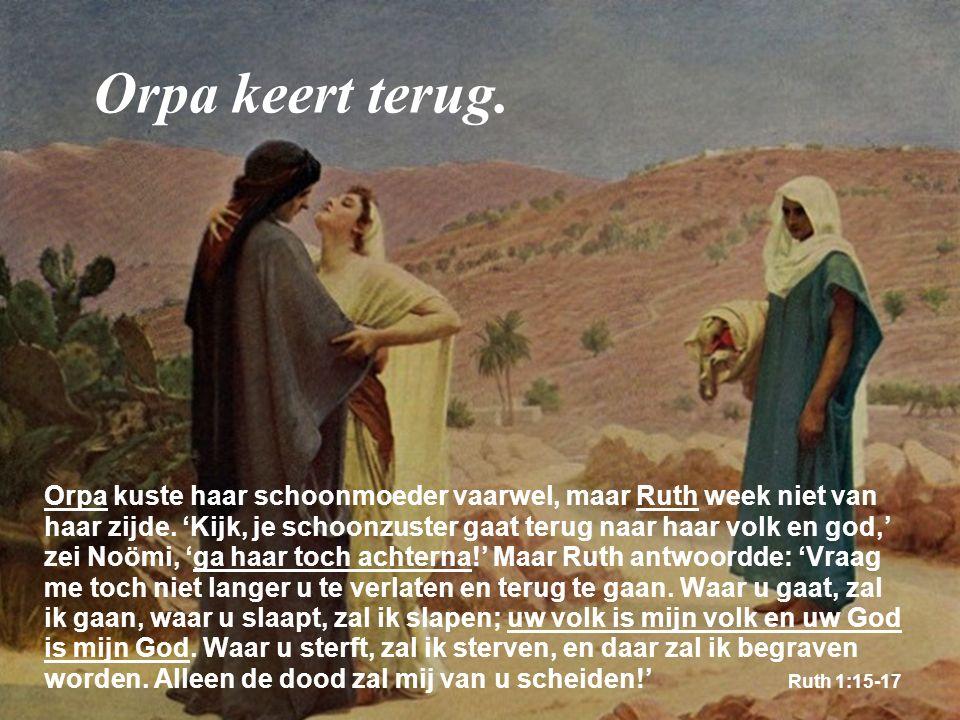 Orpa kuste haar schoonmoeder vaarwel, maar Ruth week niet van haar zijde. 'Kijk, je schoonzuster gaat terug naar haar volk en god,' zei Noömi, 'ga haa