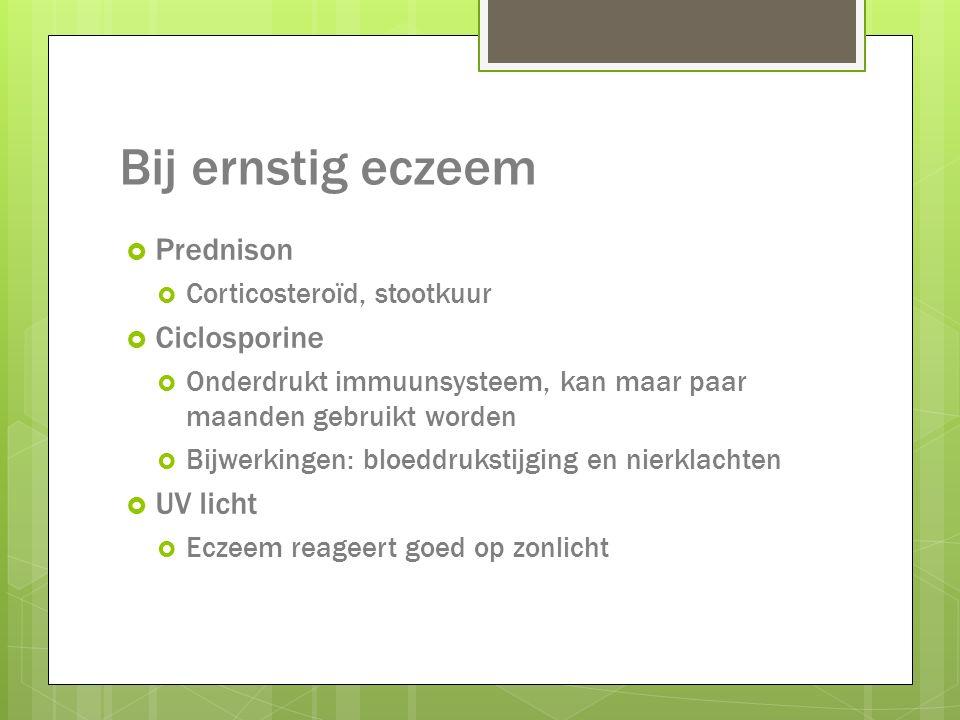 Bij ernstig eczeem  Prednison  Corticosteroïd, stootkuur  Ciclosporine  Onderdrukt immuunsysteem, kan maar paar maanden gebruikt worden  Bijwerki