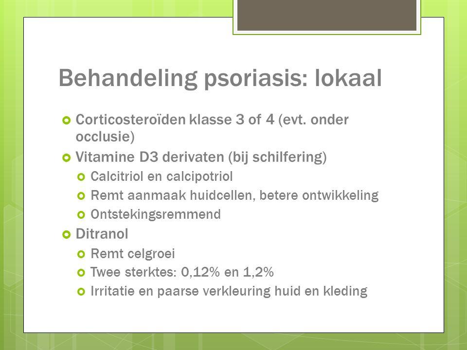 Behandeling psoriasis: lokaal  Corticosteroïden klasse 3 of 4 (evt. onder occlusie)  Vitamine D3 derivaten (bij schilfering)  Calcitriol en calcipo