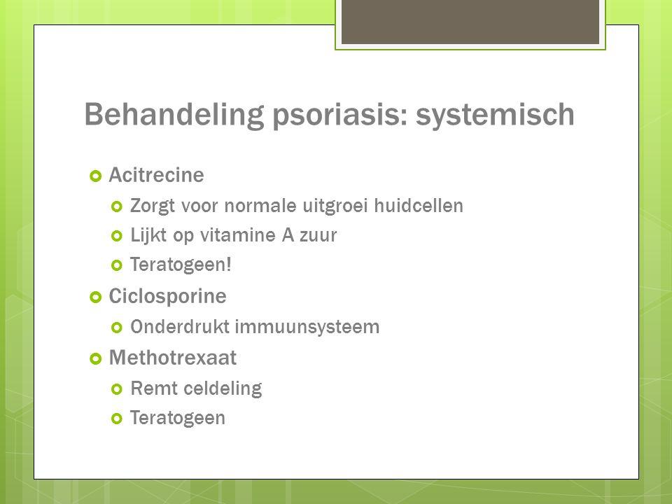 Behandeling psoriasis: systemisch  Acitrecine  Zorgt voor normale uitgroei huidcellen  Lijkt op vitamine A zuur  Teratogeen!  Ciclosporine  Onde
