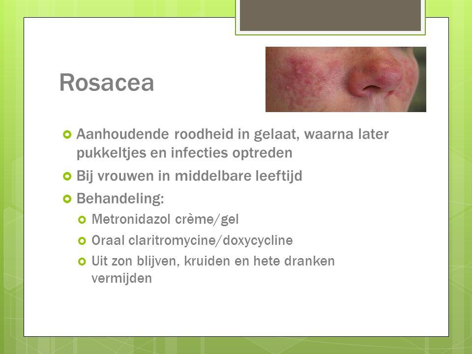 Rosacea  Aanhoudende roodheid in gelaat, waarna later pukkeltjes en infecties optreden  Bij vrouwen in middelbare leeftijd  Behandeling:  Metronid