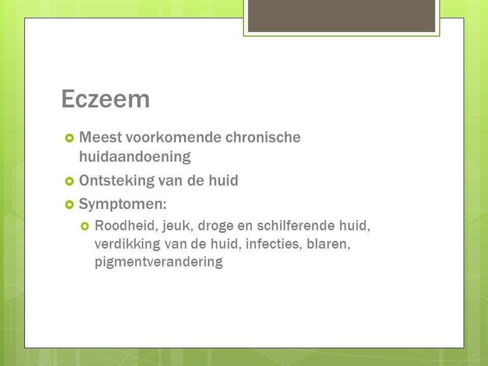 Eczeem  Meest voorkomende chronische huidaandoening  Ontsteking van de huid  Symptomen:  Roodheid, jeuk, droge en schilferende huid, verdikking va