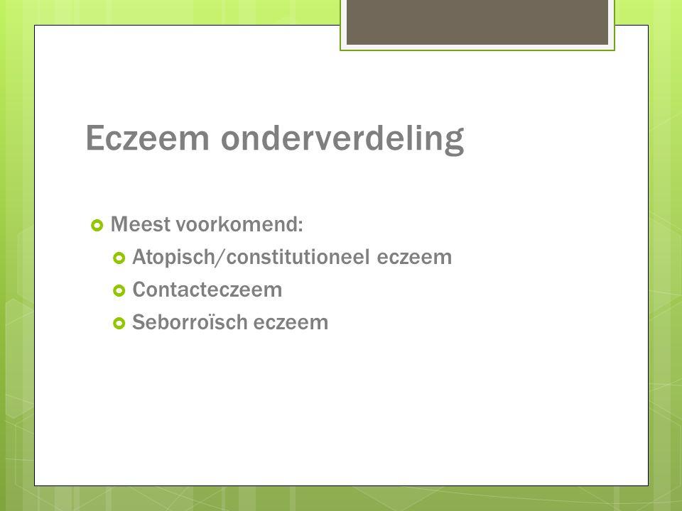 Eczeem onderverdeling  Meest voorkomend:  Atopisch/constitutioneel eczeem  Contacteczeem  Seborroïsch eczeem
