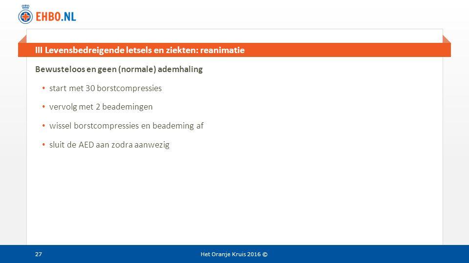 Beeld en tekst gelijk III Levensbedreigende letsels en ziekten: reanimatie Het Oranje Kruis 2016 © Bewusteloos en geen (normale) ademhaling start met