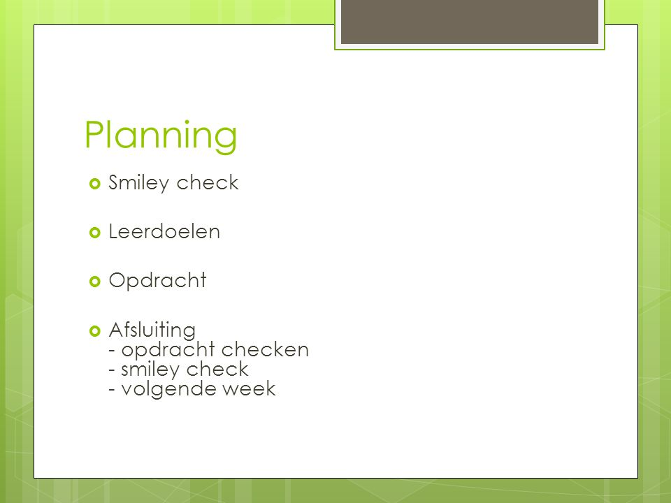 Planning  Smiley check  Leerdoelen  Opdracht  Afsluiting - opdracht checken - smiley check - volgende week