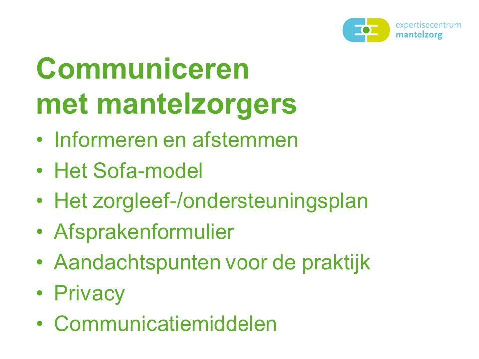 Communiceren met mantelzorgers Informeren en afstemmen Het Sofa-model Het zorgleef-/ondersteuningsplan Afsprakenformulier Aandachtspunten voor de praktijk Privacy Communicatiemiddelen