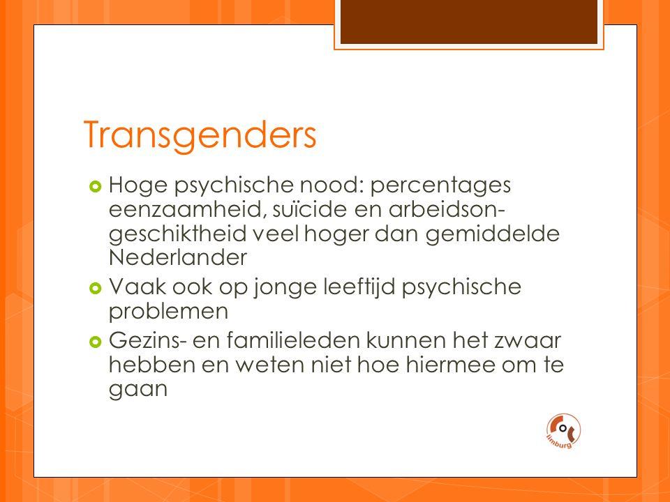 Transgenders  Hoge psychische nood: percentages eenzaamheid, suïcide en arbeidson- geschiktheid veel hoger dan gemiddelde Nederlander  Vaak ook op jonge leeftijd psychische problemen  Gezins- en familieleden kunnen het zwaar hebben en weten niet hoe hiermee om te gaan