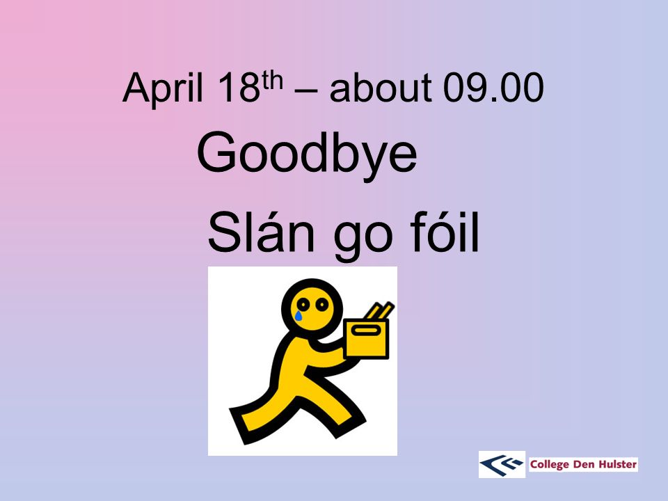 April 18 th – about 09.00 Goodbye Slán go fóil