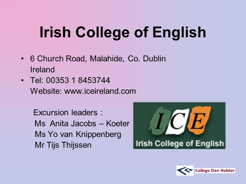 Irish College of English 6 Church Road, Malahide, Co. Dublin Ireland Tel: 00353 1 8453744 Website: www.iceireland.com Excursion leaders : Ms Anita Jac