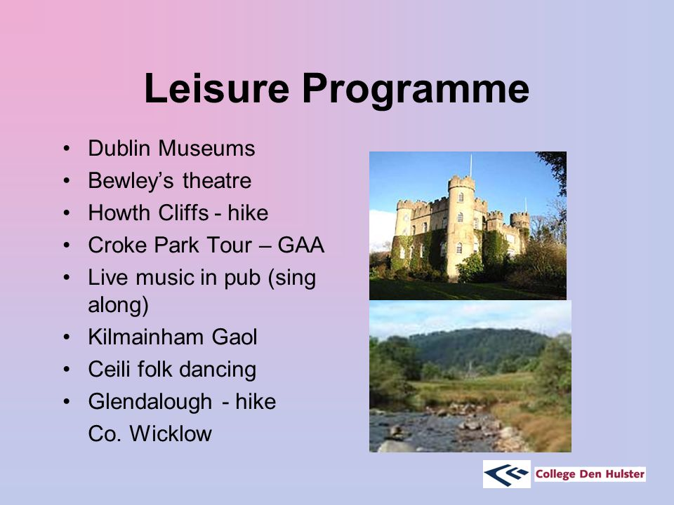 Leisure Programme Dublin Museums Bewley's theatre Howth Cliffs - hike Croke Park Tour – GAA Live music in pub (sing along) Kilmainham Gaol Ceili folk