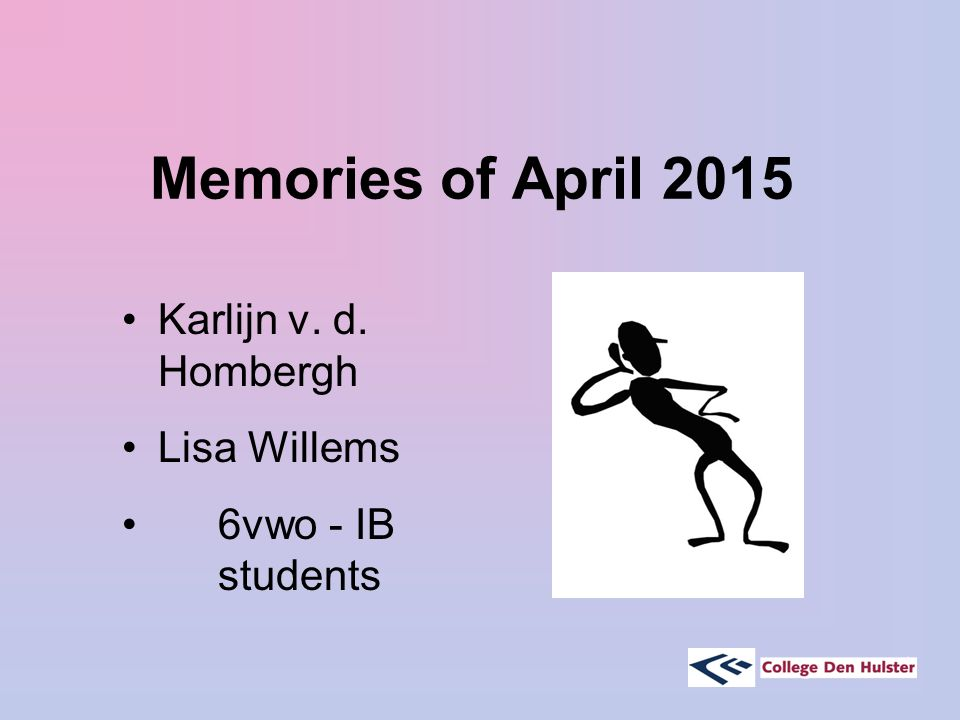 Memories of April 2015 Karlijn v. d. Hombergh Lisa Willems 6vwo - IB students