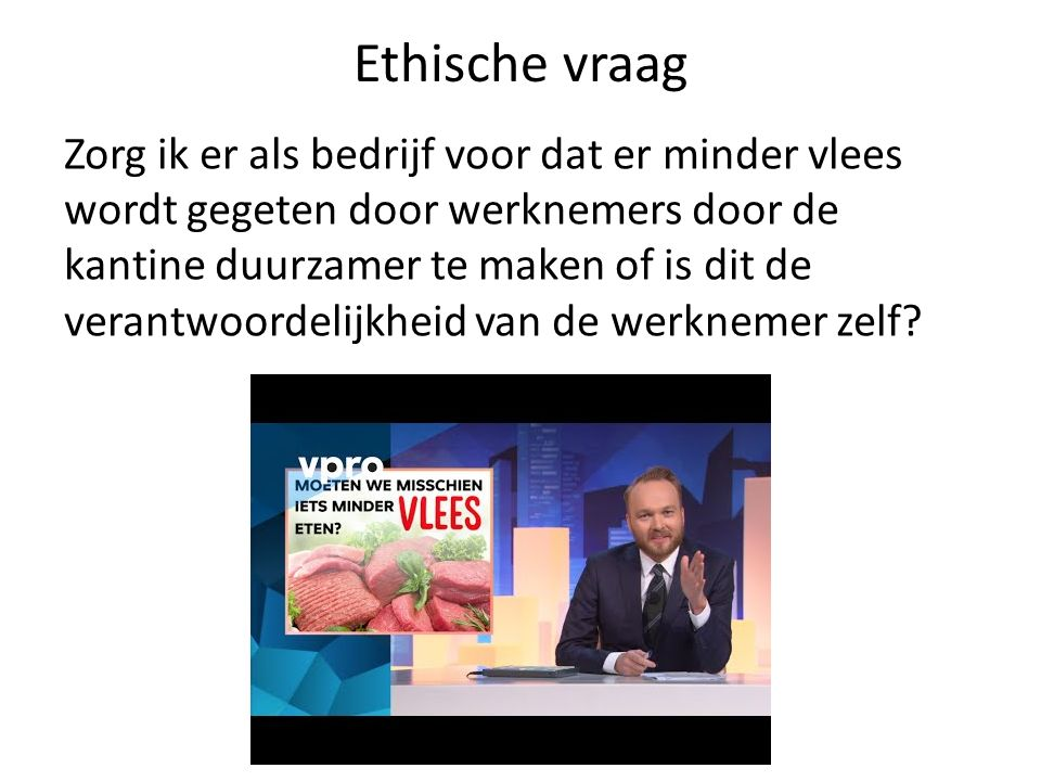 Ethische vraag Zorg ik er als bedrijf voor dat er minder vlees wordt gegeten door werknemers door de kantine duurzamer te maken of is dit de verantwoordelijkheid van de werknemer zelf?