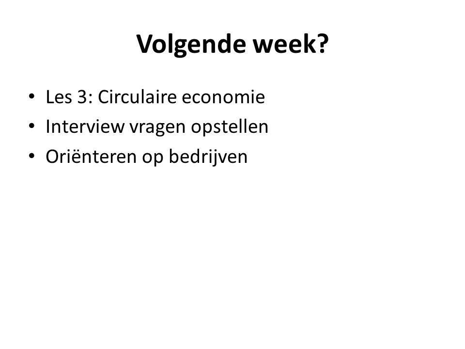 Volgende week Les 3: Circulaire economie Interview vragen opstellen Oriënteren op bedrijven