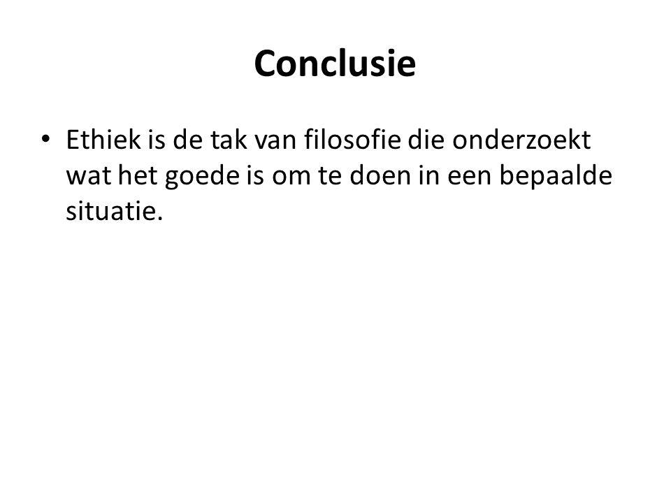 Conclusie Ethiek is de tak van filosofie die onderzoekt wat het goede is om te doen in een bepaalde situatie.