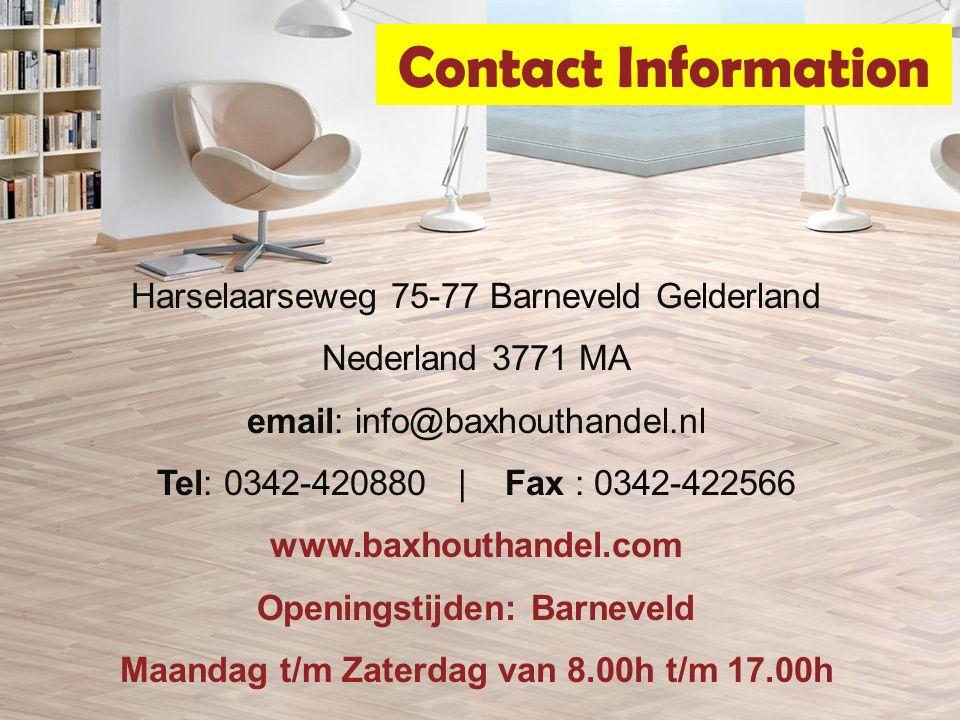 Contact Information Harselaarseweg 75-77 Barneveld Gelderland Nederland 3771 MA email: info@baxhouthandel.nl Tel: 0342-420880 | Fax : 0342-422566 www.baxhouthandel.com Openingstijden: Barneveld Maandag t/m Zaterdag van 8.00h t/m 17.00h