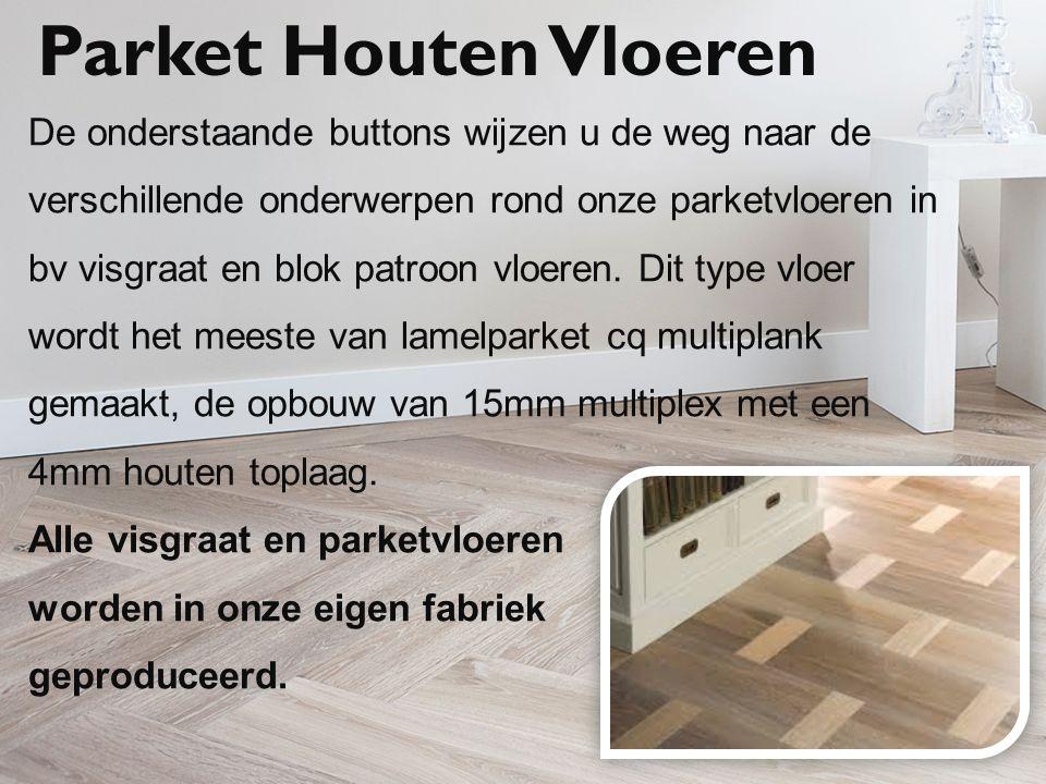 Parket Houten Vloeren De onderstaande buttons wijzen u de weg naar de verschillende onderwerpen rond onze parketvloeren in bv visgraat en blok patroon vloeren.