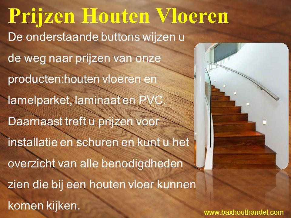 Prijzen Houten Vloeren De onderstaande buttons wijzen u de weg naar prijzen van onze producten:houten vloeren en lamelparket, laminaat en PVC.