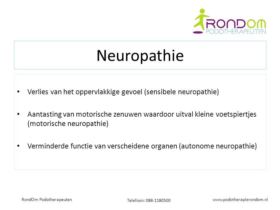 www.podotherapierondom.nl Telefoon: 088-1180500 RondOm Podotherapeuten Neuropathie Verlies van het oppervlakkige gevoel (sensibele neuropathie) Aantasting van motorische zenuwen waardoor uitval kleine voetspiertjes (motorische neuropathie) Verminderde functie van verscheidene organen (autonome neuropathie)