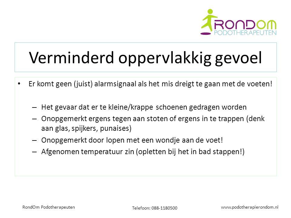 www.podotherapierondom.nl Telefoon: 088-1180500 RondOm Podotherapeuten Verminderd oppervlakkig gevoel Er komt geen (juist) alarmsignaal als het mis dreigt te gaan met de voeten.