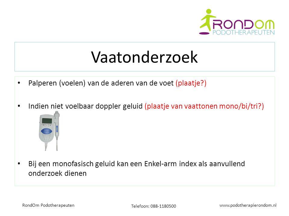 www.podotherapierondom.nl Telefoon: 088-1180500 RondOm Podotherapeuten Vaatonderzoek Palperen (voelen) van de aderen van de voet (plaatje ) Indien niet voelbaar doppler geluid (plaatje van vaattonen mono/bi/tri ) Bij een monofasisch geluid kan een Enkel-arm index als aanvullend onderzoek dienen