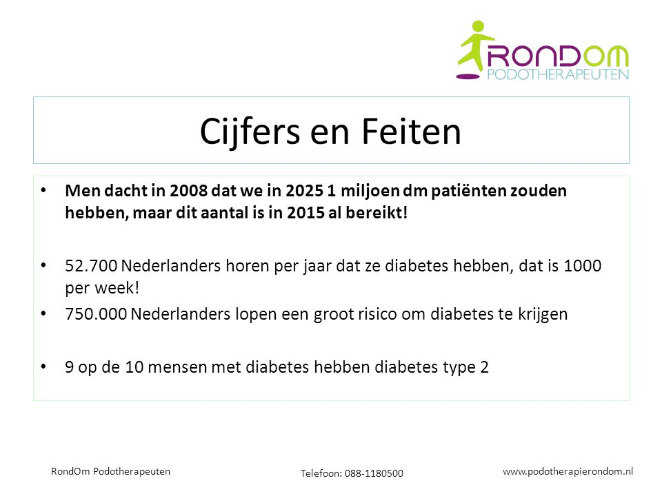 www.podotherapierondom.nl Telefoon: 088-1180500 RondOm Podotherapeuten Cijfers en Feiten Men dacht in 2008 dat we in 2025 1 miljoen dm patiënten zouden hebben, maar dit aantal is in 2015 al bereikt.