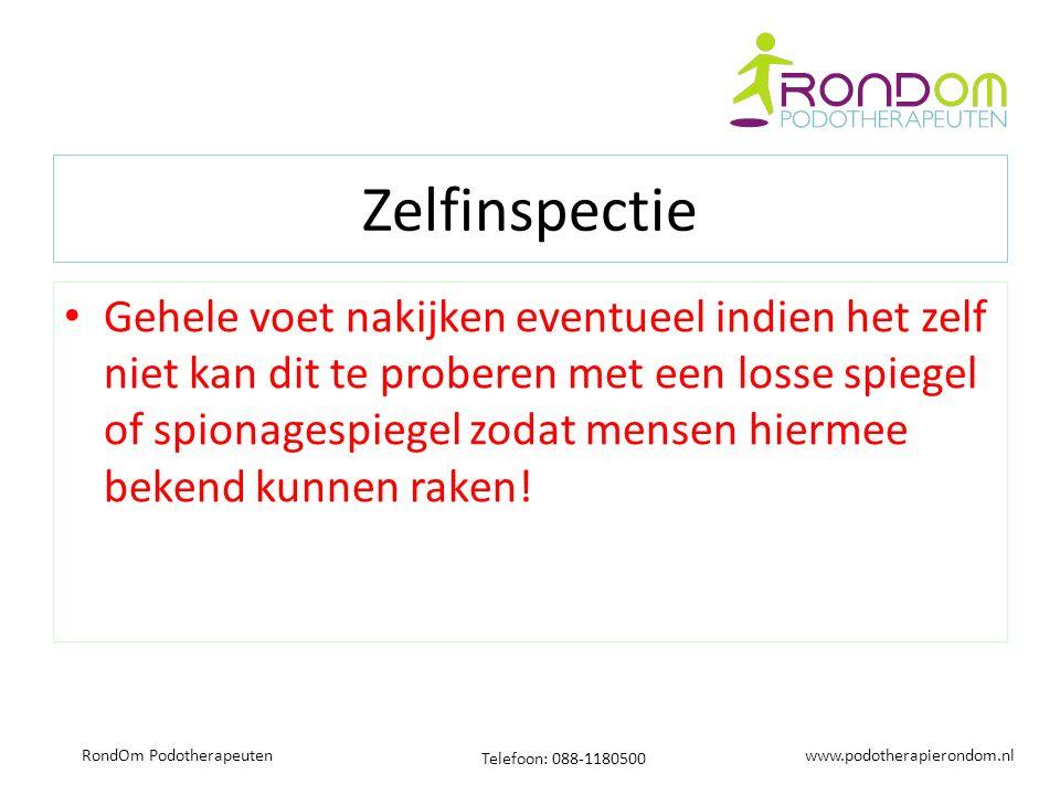www.podotherapierondom.nl Telefoon: 088-1180500 RondOm Podotherapeuten Zelfinspectie Gehele voet nakijken eventueel indien het zelf niet kan dit te proberen met een losse spiegel of spionagespiegel zodat mensen hiermee bekend kunnen raken!