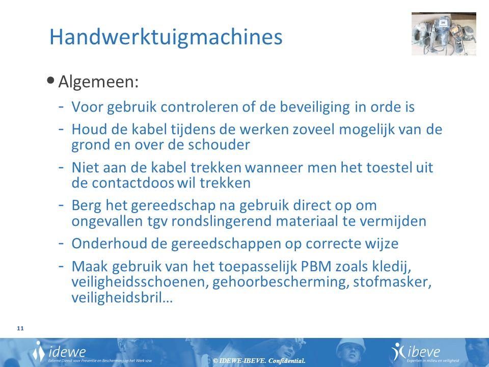 © IDEWE-IBEVE. Confidential. 11 Handwerktuigmachines Algemeen: - Voor gebruik controleren of de beveiliging in orde is - Houd de kabel tijdens de werk