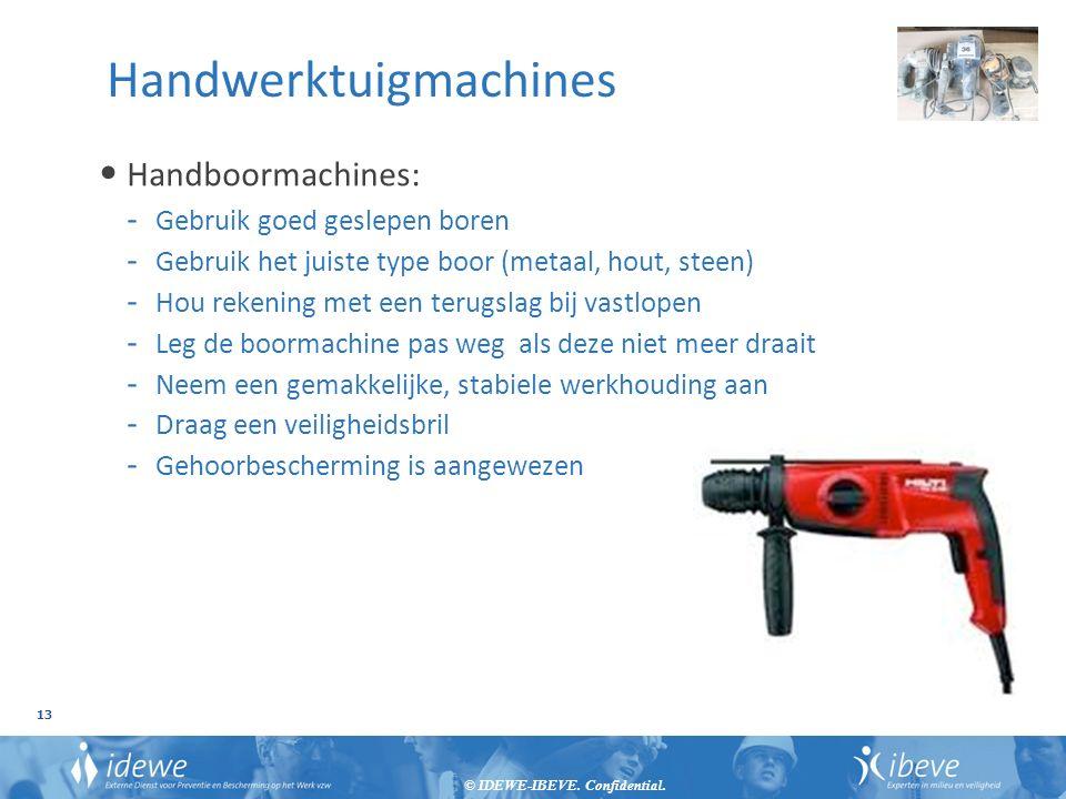 © IDEWE-IBEVE. Confidential. 13 Handwerktuigmachines Handboormachines: - Gebruik goed geslepen boren - Gebruik het juiste type boor (metaal, hout, ste