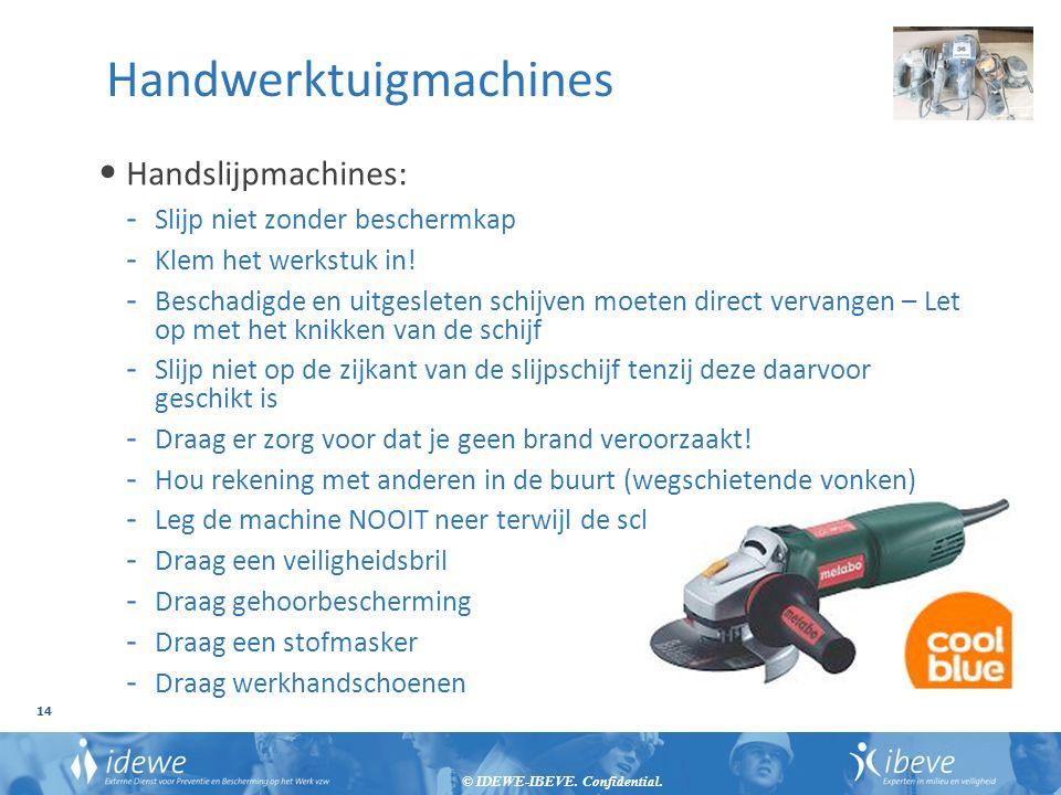 © IDEWE-IBEVE. Confidential. 14 Handwerktuigmachines Handslijpmachines: - Slijp niet zonder beschermkap - Klem het werkstuk in! - Beschadigde en uitge