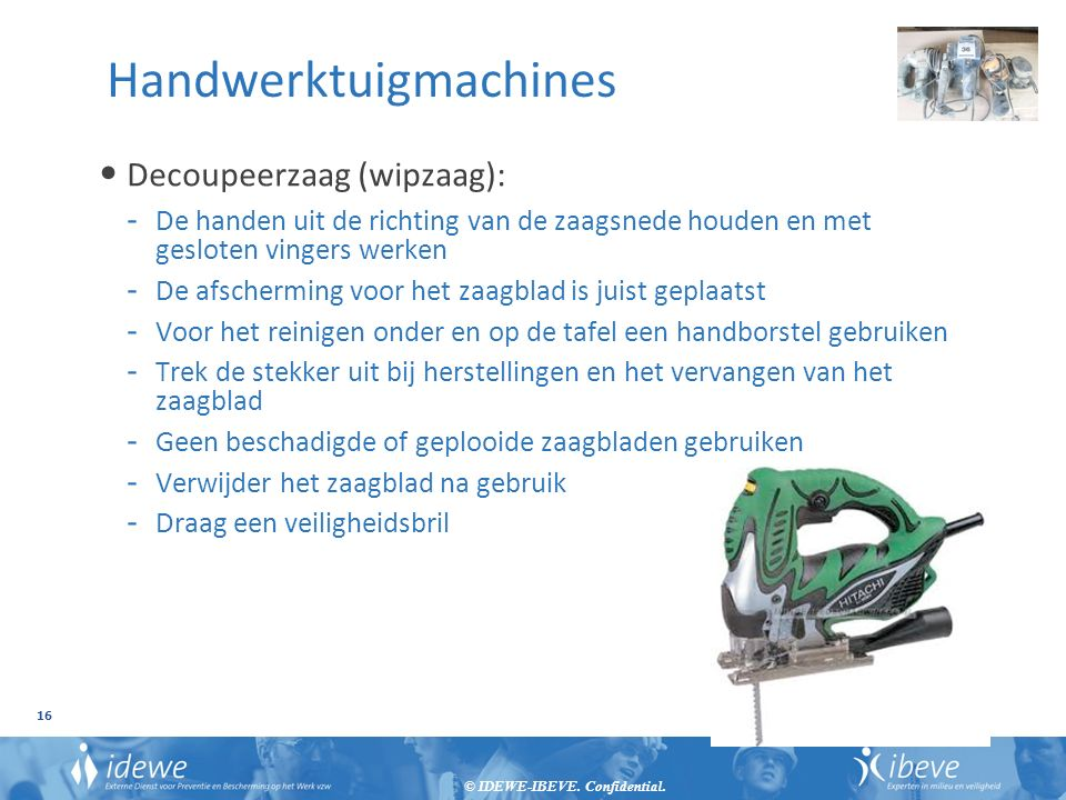 © IDEWE-IBEVE. Confidential. 16 Handwerktuigmachines Decoupeerzaag (wipzaag): - De handen uit de richting van de zaagsnede houden en met gesloten ving