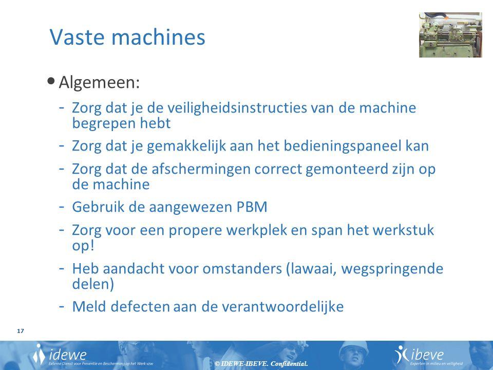 © IDEWE-IBEVE. Confidential. 17 Vaste machines Algemeen: - Zorg dat je de veiligheidsinstructies van de machine begrepen hebt - Zorg dat je gemakkelij