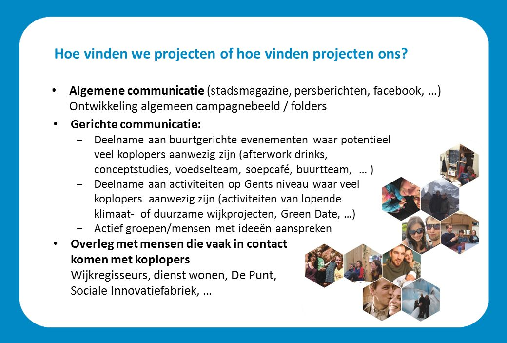 Hoe vinden we projecten of hoe vinden projecten ons? Algemene communicatie (stadsmagazine, persberichten, facebook, …) Ontwikkeling algemeen campagneb