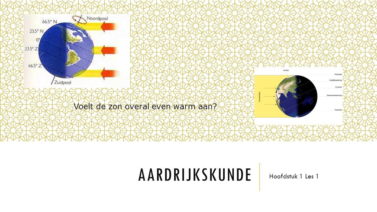 AARDRIJKSKUNDE Hoofdstuk 1 Les 1 Voelt de zon overal even warm aan?