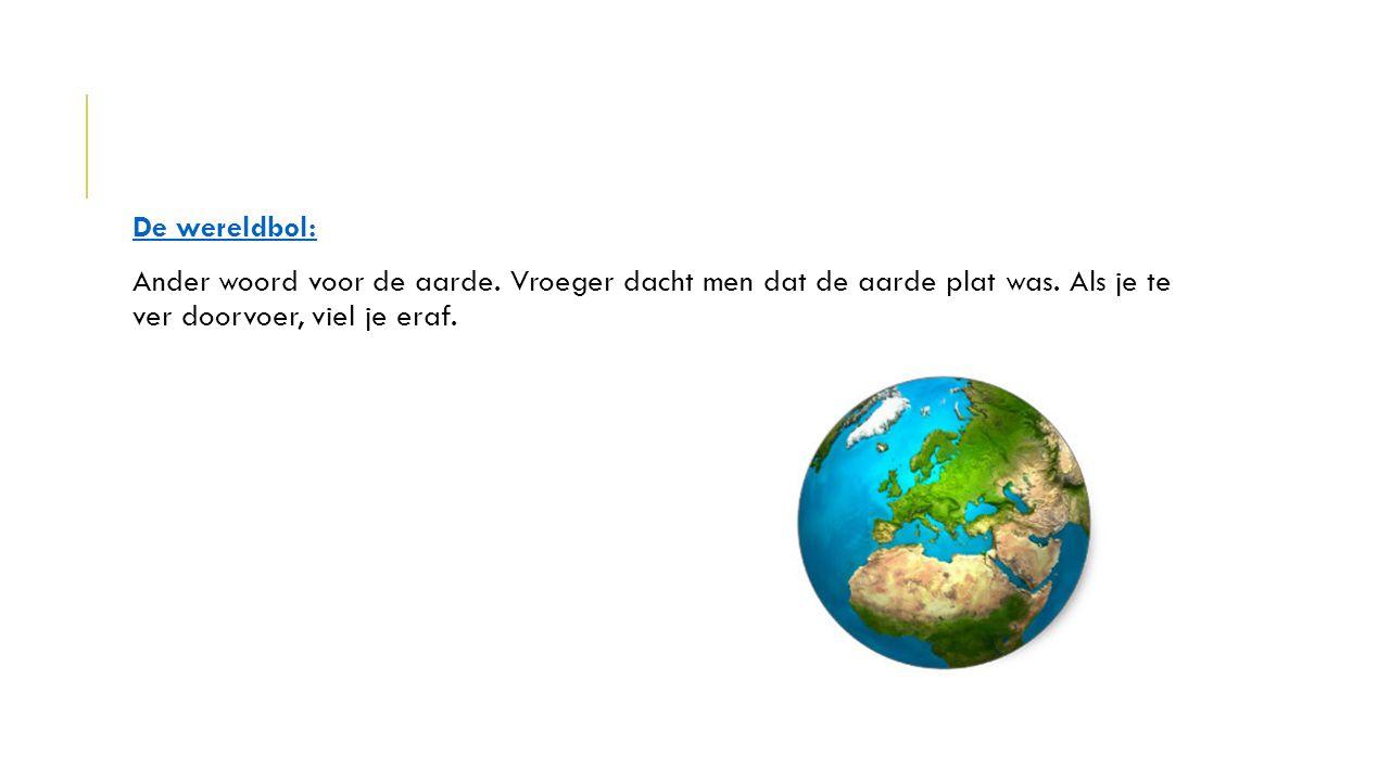 De wereldbol: Ander woord voor de aarde. Vroeger dacht men dat de aarde plat was. Als je te ver doorvoer, viel je eraf.