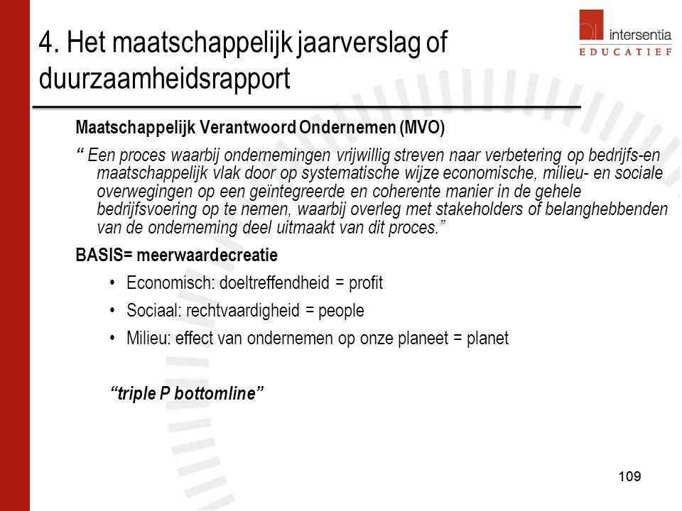 109 Maatschappelijk Verantwoord Ondernemen (MVO) Een proces waarbij ondernemingen vrijwillig streven naar verbetering op bedrijfs-en maatschappelijk vlak door op systematische wijze economische, milieu- en sociale overwegingen op een geïntegreerde en coherente manier in de gehele bedrijfsvoering op te nemen, waarbij overleg met stakeholders of belanghebbenden van de onderneming deel uitmaakt van dit proces. BASIS= meerwaardecreatie Economisch: doeltreffendheid = profit Sociaal: rechtvaardigheid = people Milieu: effect van ondernemen op onze planeet = planet triple P bottomline 4.
