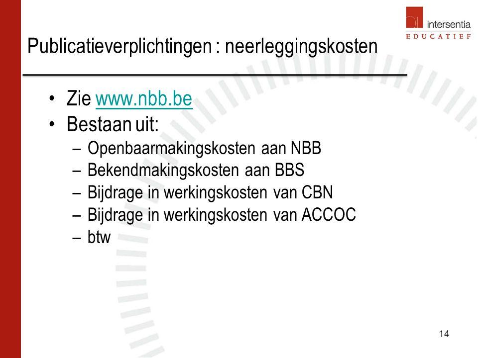 Publicatieverplichtingen : neerleggingskosten Zie www.nbb.bewww.nbb.be Bestaan uit: –Openbaarmakingskosten aan NBB –Bekendmakingskosten aan BBS –Bijdrage in werkingskosten van CBN –Bijdrage in werkingskosten van ACCOC –btw 14