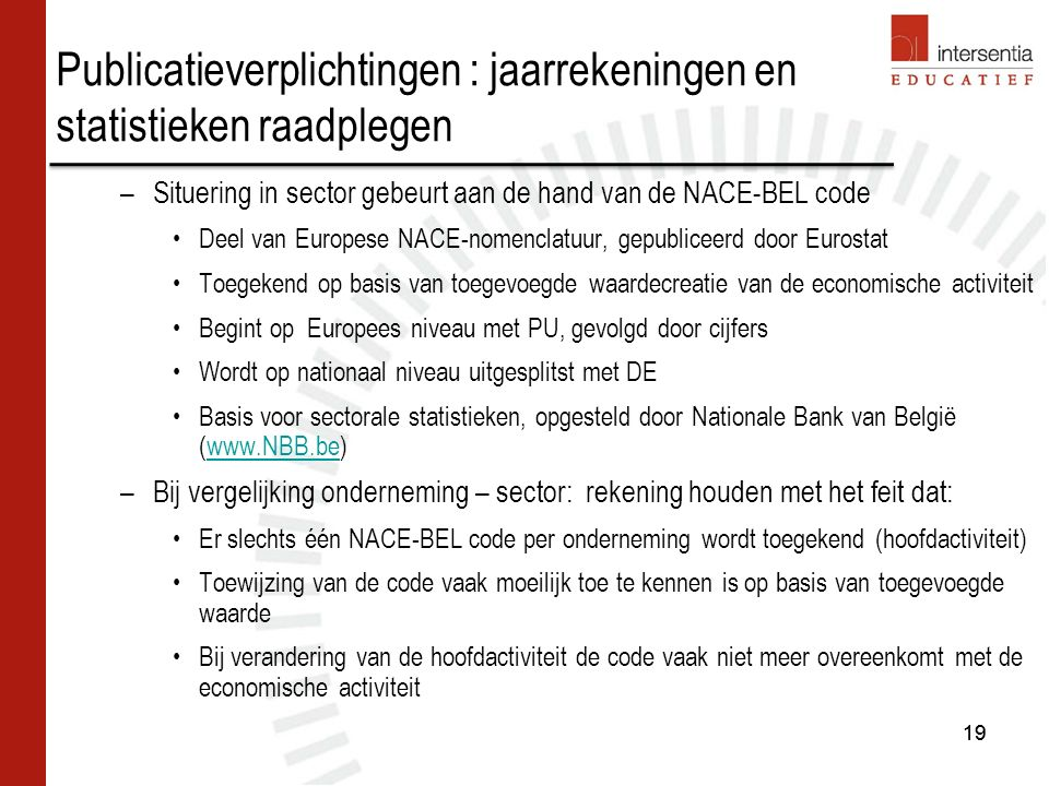 19 –Situering in sector gebeurt aan de hand van de NACE-BEL code Deel van Europese NACE-nomenclatuur, gepubliceerd door Eurostat Toegekend op basis van toegevoegde waardecreatie van de economische activiteit Begint op Europees niveau met PU, gevolgd door cijfers Wordt op nationaal niveau uitgesplitst met DE Basis voor sectorale statistieken, opgesteld door Nationale Bank van België (www.NBB.be)www.NBB.be –Bij vergelijking onderneming – sector: rekening houden met het feit dat: Er slechts één NACE-BEL code per onderneming wordt toegekend (hoofdactiviteit) Toewijzing van de code vaak moeilijk toe te kennen is op basis van toegevoegde waarde Bij verandering van de hoofdactiviteit de code vaak niet meer overeenkomt met de economische activiteit 19 Publicatieverplichtingen : jaarrekeningen en statistieken raadplegen