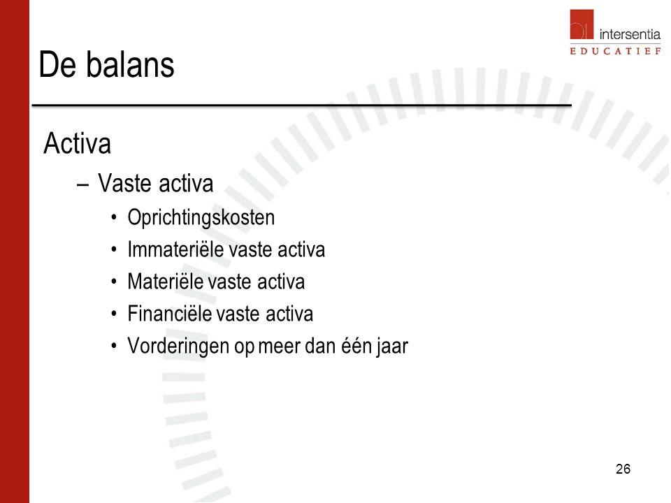 De balans Activa –Vaste activa Oprichtingskosten Immateriële vaste activa Materiële vaste activa Financiële vaste activa Vorderingen op meer dan één jaar 26