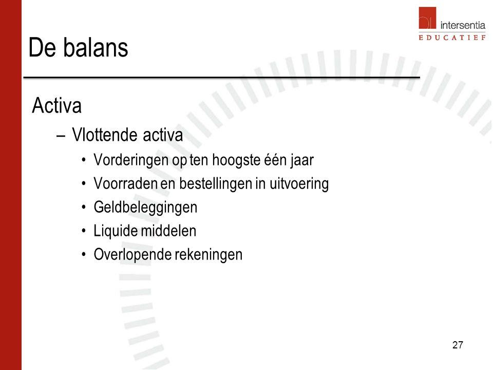 De balans Activa –Vlottende activa Vorderingen op ten hoogste één jaar Voorraden en bestellingen in uitvoering Geldbeleggingen Liquide middelen Overlopende rekeningen 27