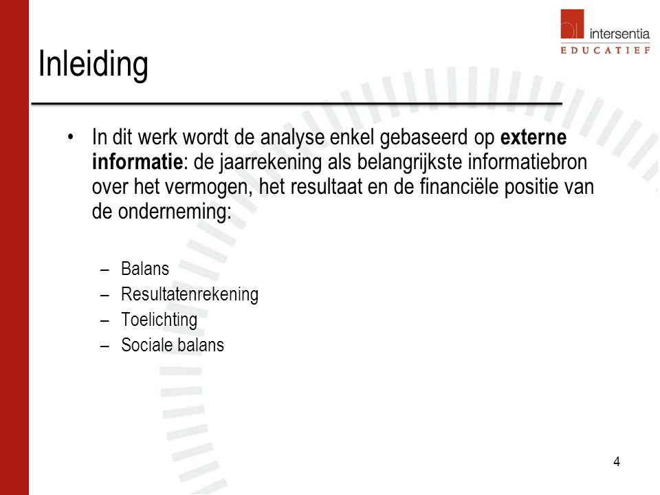 Inleiding In dit werk wordt de analyse enkel gebaseerd op externe informatie : de jaarrekening als belangrijkste informatiebron over het vermogen, het resultaat en de financiële positie van de onderneming: –Balans –Resultatenrekening –Toelichting –Sociale balans 4