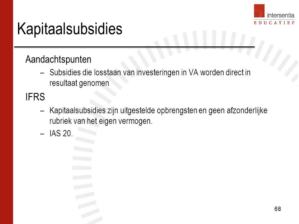Aandachtspunten –Subsidies die losstaan van investeringen in VA worden direct in resultaat genomen IFRS –Kapitaalsubsidies zijn uitgestelde opbrengsten en geen afzonderlijke rubriek van het eigen vermogen.