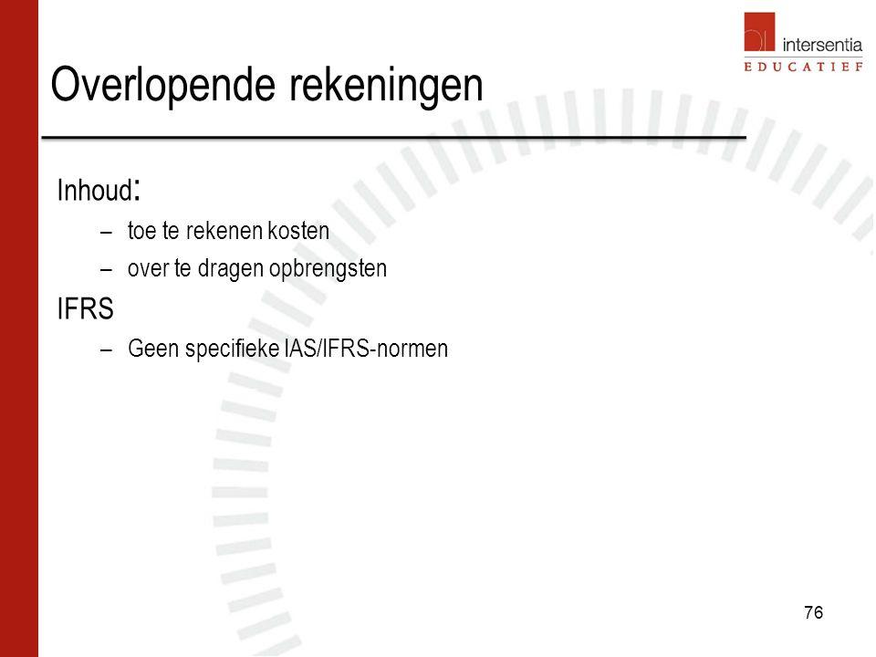 Overlopende rekeningen Inhoud : –toe te rekenen kosten –over te dragen opbrengsten IFRS –Geen specifieke IAS/IFRS-normen 76