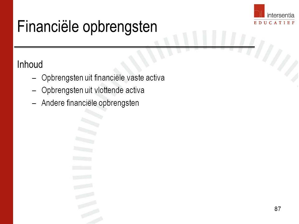 87 Financiële opbrengsten Inhoud –Opbrengsten uit financiële vaste activa –Opbrengsten uit vlottende activa –Andere financiële opbrengsten