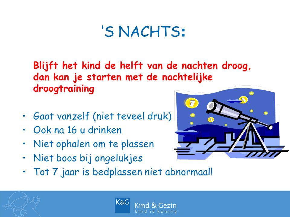 'S NACHTS : Blijft het kind de helft van de nachten droog, dan kan je starten met de nachtelijke droogtraining Gaat vanzelf (niet teveel druk) Ook na