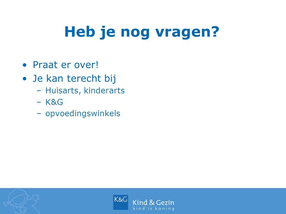 Heb je nog vragen? Praat er over! Je kan terecht bij –Huisarts, kinderarts –K&G –opvoedingswinkels
