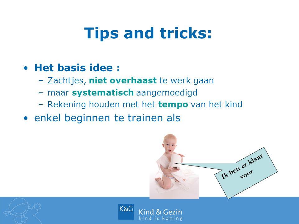 Tips and tricks: Het basis idee : –Zachtjes, niet overhaast te werk gaan –maar systematisch aangemoedigd –Rekening houden met het tempo van het kind enkel beginnen te trainen als Ik ben er klaar voor