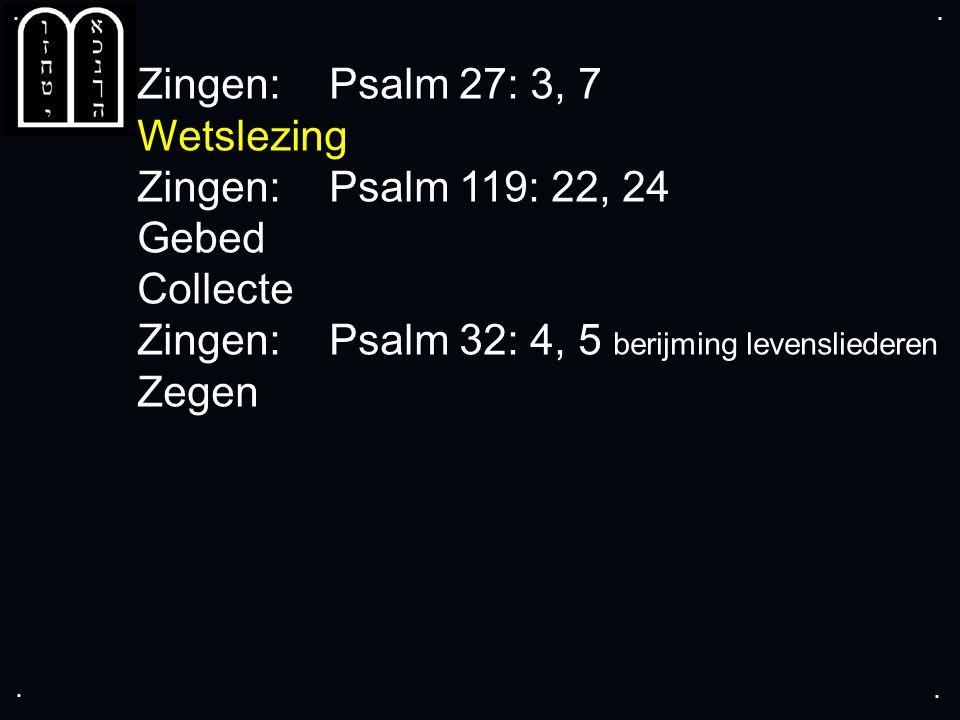 .... Zingen:Psalm 27: 3, 7 Wetslezing Zingen:Psalm 119: 22, 24 Gebed Collecte Zingen:Psalm 32: 4, 5 berijming levensliederen Zegen