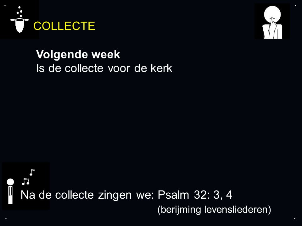 .... COLLECTE Volgende week Is de collecte voor de kerk Na de collecte zingen we: Psalm 32: 3, 4 (berijming levensliederen)