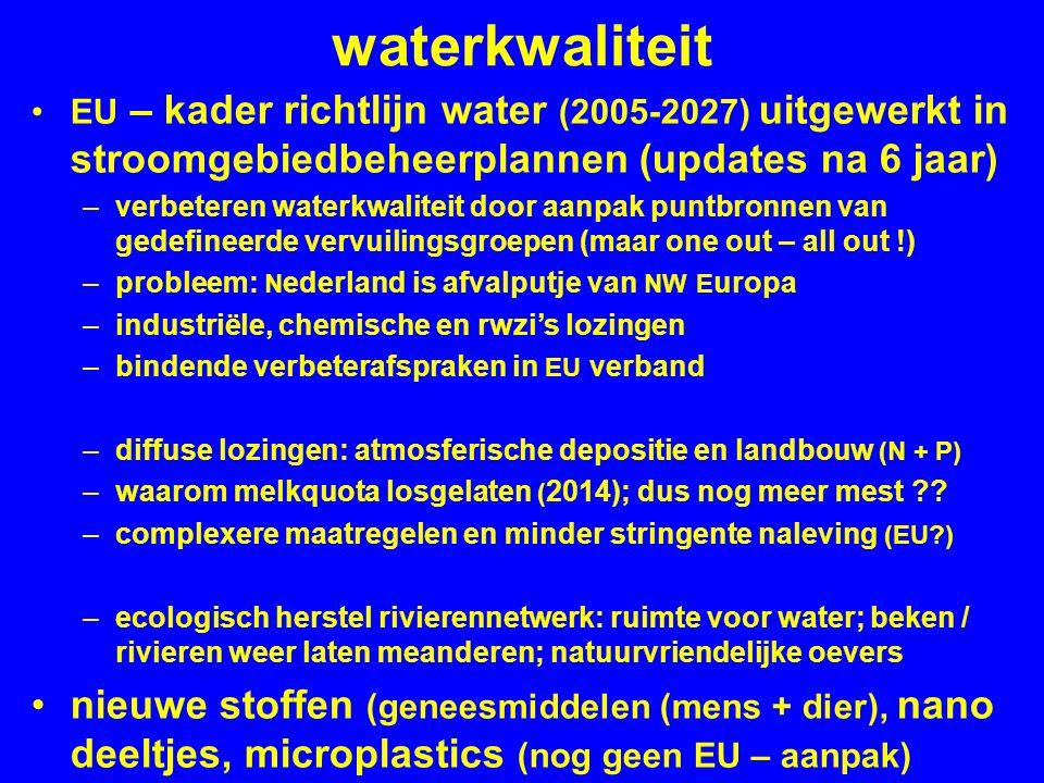 waterkwaliteit EU – kader richtlijn water (2005-2027) uitgewerkt in stroomgebiedbeheerplannen (updates na 6 jaar) –verbeteren waterkwaliteit door aanpak puntbronnen van gedefineerde vervuilingsgroepen (maar one out – all out !) –probleem: N ederland is afvalputje van NW E uropa –industriële, chemische en rwzi's lozingen –bindende verbeterafspraken in EU verband –diffuse lozingen: atmosferische depositie en landbouw (N + P) –waarom melkquota losgelaten ( 2014); dus nog meer mest .